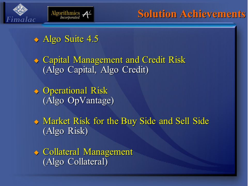 Solution Achievements Algo Suite 4.5 Algo Suite 4.5 Capital Management and Credit Risk (Algo Capital, Algo Credit) Capital Management and Credit Risk (Algo Capital, Algo Credit) Operational Risk (Algo OpVantage) Operational Risk (Algo OpVantage) Market Risk for the Buy Side and Sell Side (Algo Risk) Market Risk for the Buy Side and Sell Side (Algo Risk) Collateral Management (Algo Collateral) Collateral Management (Algo Collateral)