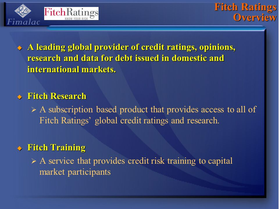 Fitch Ratings Overview A leading global provider of credit ratings, opinions, research and data for debt issued in domestic and international markets.