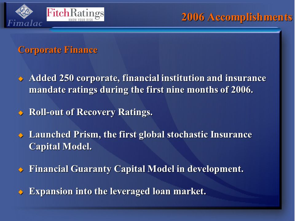 2006 Accomplishments Corporate Finance Added 250 corporate, financial institution and insurance mandate ratings during the first nine months of 2006.