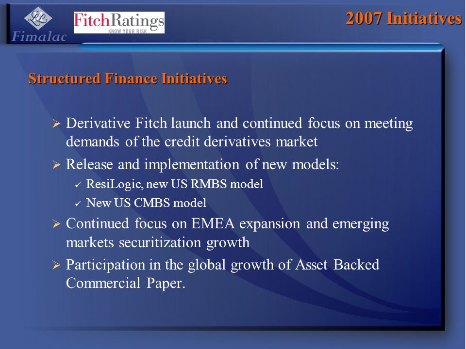 2007 Initiatives Structured Finance Initiatives Derivative Fitch launch and continued focus on meeting demands of the credit derivatives market Release and implementation of new models: ResiLogic, new US RMBS model New US CMBS model Continued focus on EMEA expansion and emerging markets securitization growth Participation in the global growth of Asset Backed Commercial Paper.