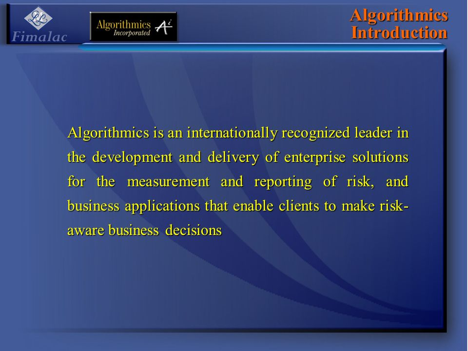 Algorithmics Introduction Algorithmics is an internationally recognized leader in the development and delivery of enterprise solutions for the measurement and reporting of risk, and business applications that enable clients to make risk- aware business decisions
