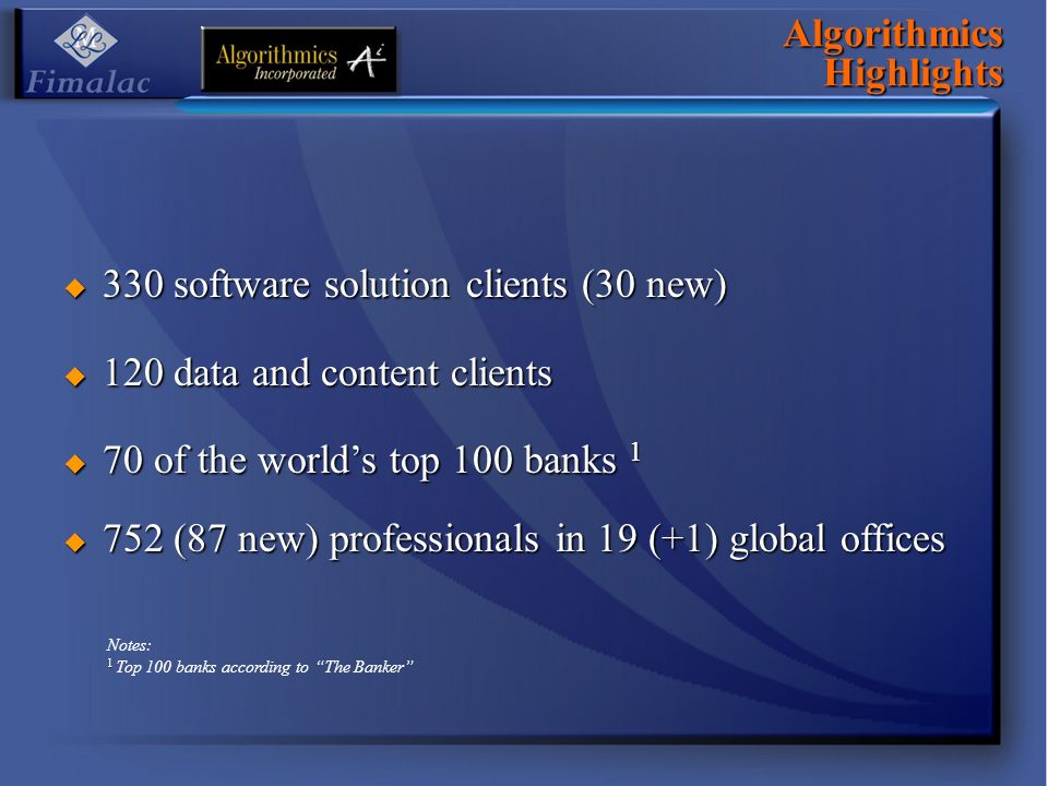 Algorithmics Highlights 330 software solution clients (30 new) 330 software solution clients (30 new) 120 data and content clients 120 data and content clients 70 of the worlds top 100 banks 1 70 of the worlds top 100 banks (87 new) professionals in 19 (+1) global offices 752 (87 new) professionals in 19 (+1) global offices Notes: 1 1 Top 100 banks according to The Banker