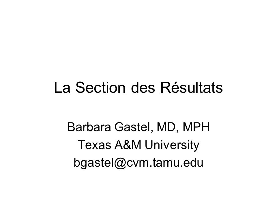 La Section des Résultats Barbara Gastel, MD, MPH Texas A&M University