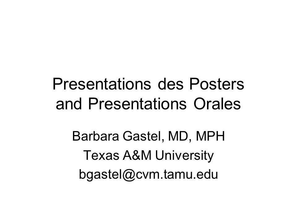 Presentations des Posters and Presentations Orales Barbara Gastel, MD, MPH Texas A&M University bgastel@cvm.tamu.edu