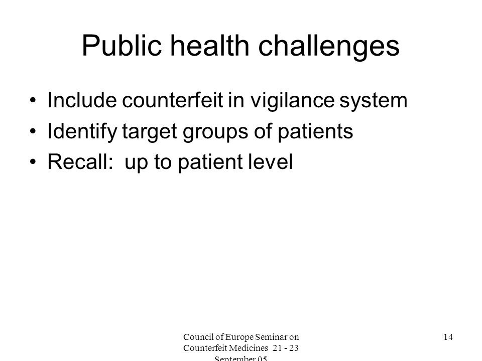 Council of Europe Seminar on Counterfeit Medicines September Public health challenges Include counterfeit in vigilance system Identify target groups of patients Recall: up to patient level