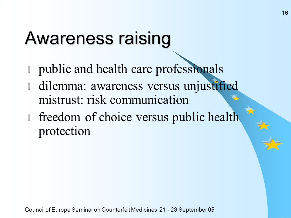Council of Europe Seminar on Counterfeit Medicines September Awareness raising l public and health care professionals l dilemma: awareness versus unjustified mistrust: risk communication l freedom of choice versus public health protection