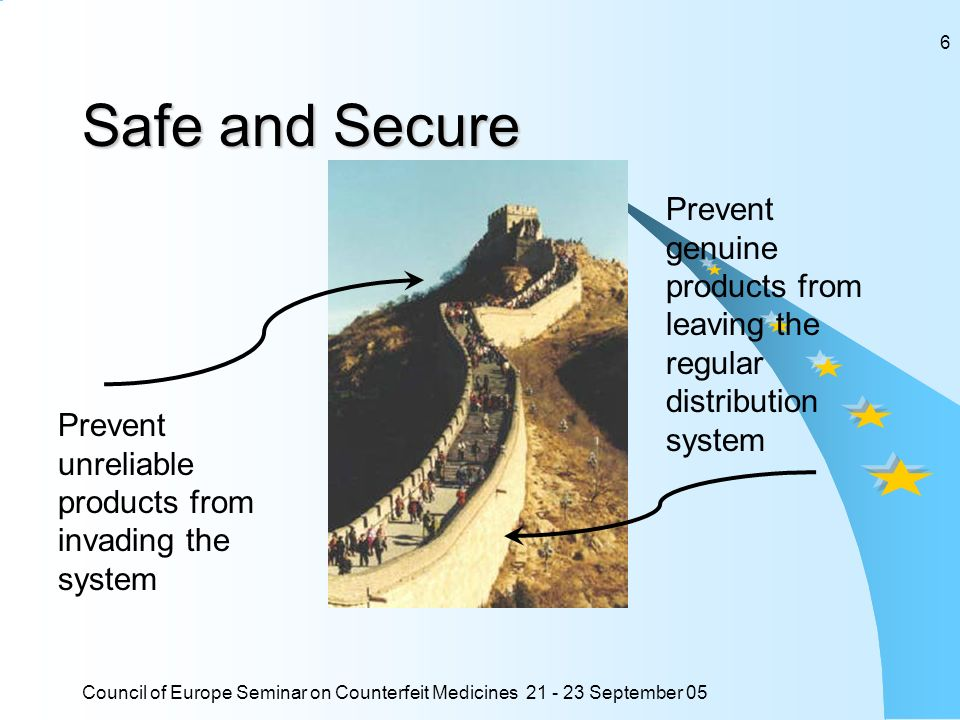 Council of Europe Seminar on Counterfeit Medicines September 05 6 Safe and Secure Prevent unreliable products from invading the system Prevent genuine products from leaving the regular distribution system