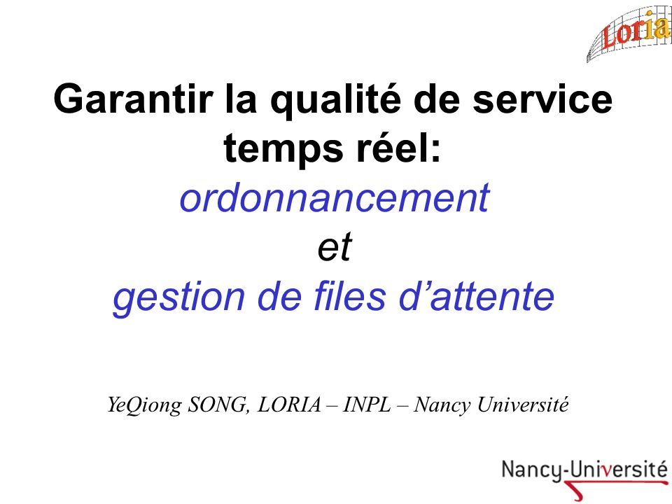Garantir la qualité de service temps réel: ordonnancement et gestion de files dattente YeQiong SONG, LORIA – INPL – Nancy Université