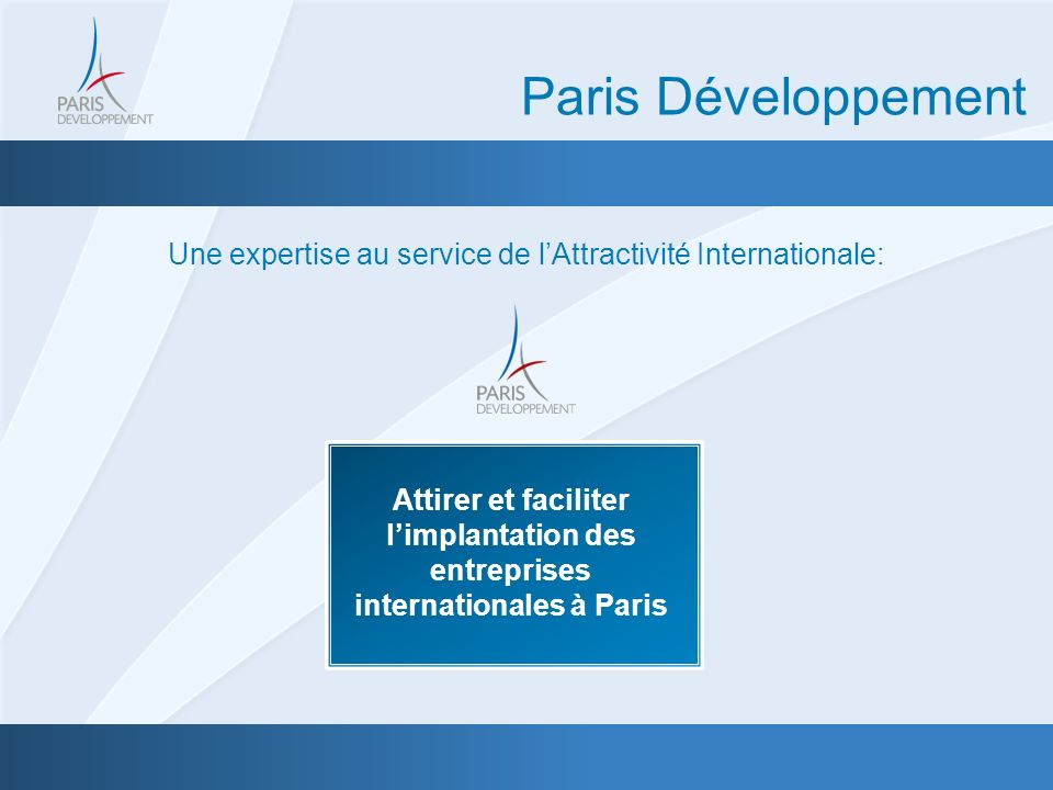 Une expertise au service de lAttractivité Internationale: Paris Développement Attirer et faciliter limplantation des entreprises internationales à Paris
