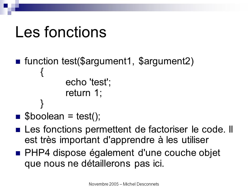 Novembre 2005 – Michel Desconnets Les fonctions function test($argument1, $argument2) { echo test ; return 1; } $boolean = test(); Les fonctions permettent de factoriser le code.