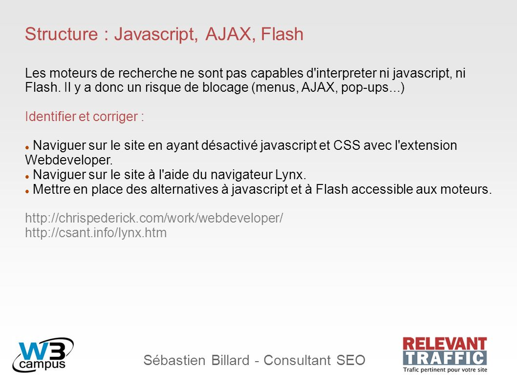 Sébastien Billard - Consultant SEO Structure : Javascript, AJAX, Flash Les moteurs de recherche ne sont pas capables d interpreter ni javascript, ni Flash.