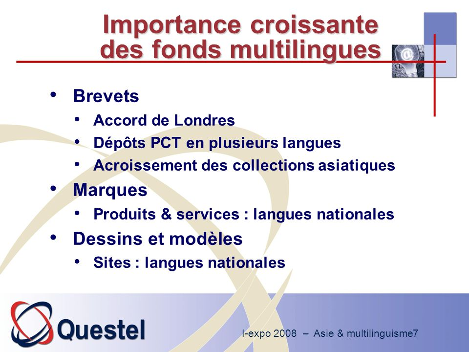 I-expo 2008 – Asie & multilinguisme7 Importance croissante des fonds multilingues Brevets Accord de Londres Dépôts PCT en plusieurs langues Acroissement des collections asiatiques Marques Produits & services : langues nationales Dessins et modèles Sites : langues nationales