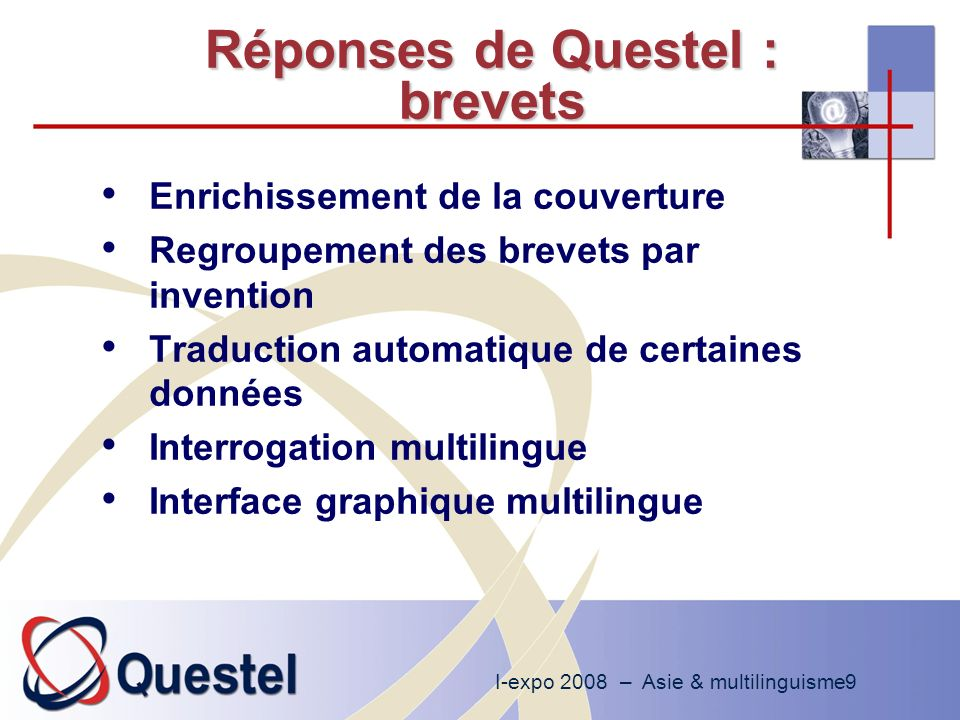 I-expo 2008 – Asie & multilinguisme9 Réponses de Questel : brevets Enrichissement de la couverture Regroupement des brevets par invention Traduction automatique de certaines données Interrogation multilingue Interface graphique multilingue