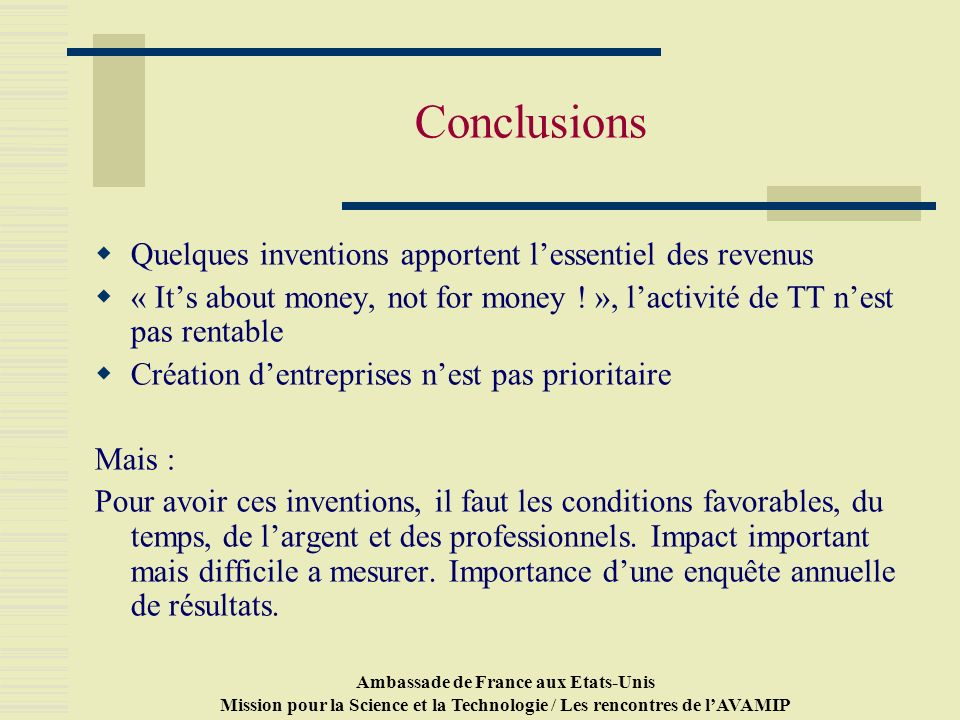 Ambassade de France aux Etats-Unis Mission pour la Science et la Technologie / Les rencontres de lAVAMIP Conclusions Quelques inventions apportent lessentiel des revenus « Its about money, not for money .