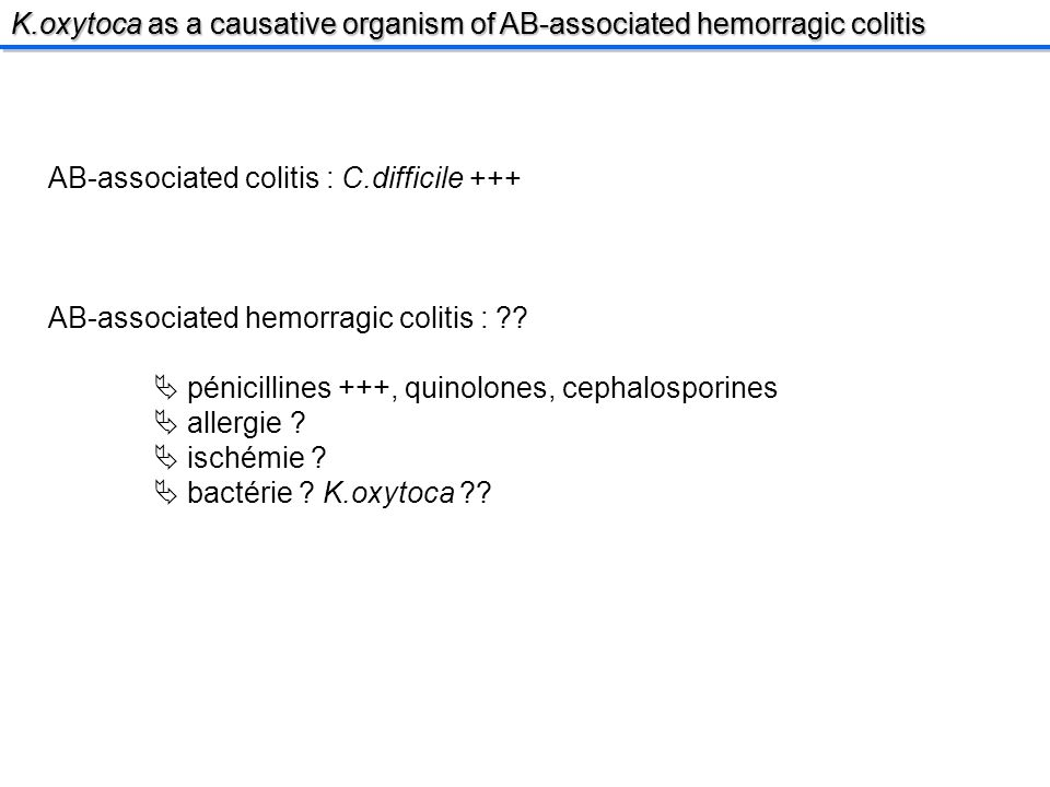 K.oxytoca as a causative organism of AB-associated hemorragic colitis AB-associated colitis : C.difficile +++ AB-associated hemorragic colitis : .