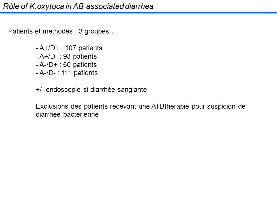 Rôle of K.oxytoca in AB-associated diarrhea Patients et méthodes : 3 groupes : - A+/D+ : 107 patients - A+/D- : 93 patients - A-/D+ : 60 patients - A-/D- : 111 patients +/- endoscopie si diarrhée sanglante Exclusions des patients recevant une ATBthérapie pour suspicion de diarrhée bactérienne