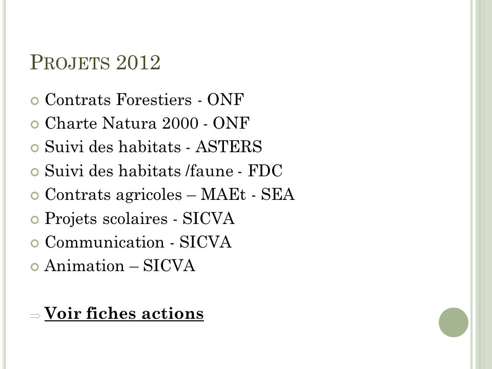P ROJETS 2012 Contrats Forestiers - ONF Charte Natura 2000 - ONF Suivi des habitats - ASTERS Suivi des habitats /faune - FDC Contrats agricoles – MAEt - SEA Projets scolaires - SICVA Communication - SICVA Animation – SICVA Voir fiches actions