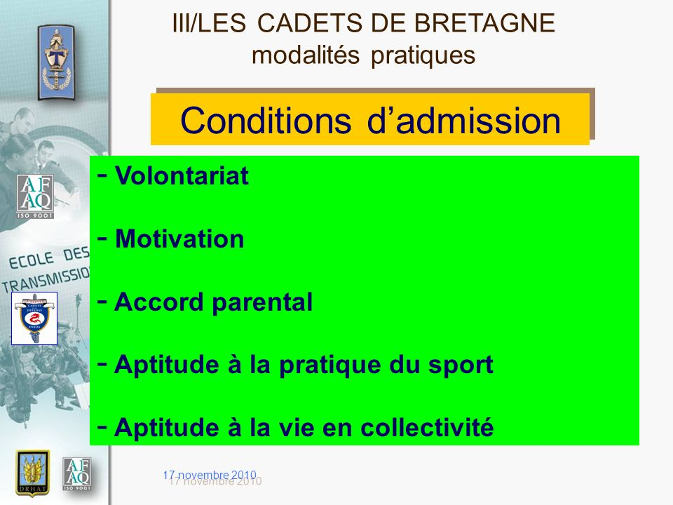 17 novembre 2010 Conditions dadmission - Volontariat - Motivation - Accord parental - Aptitude à la pratique du sport - Aptitude à la vie en collectivité III/LES CADETS DE BRETAGNE modalités pratiques