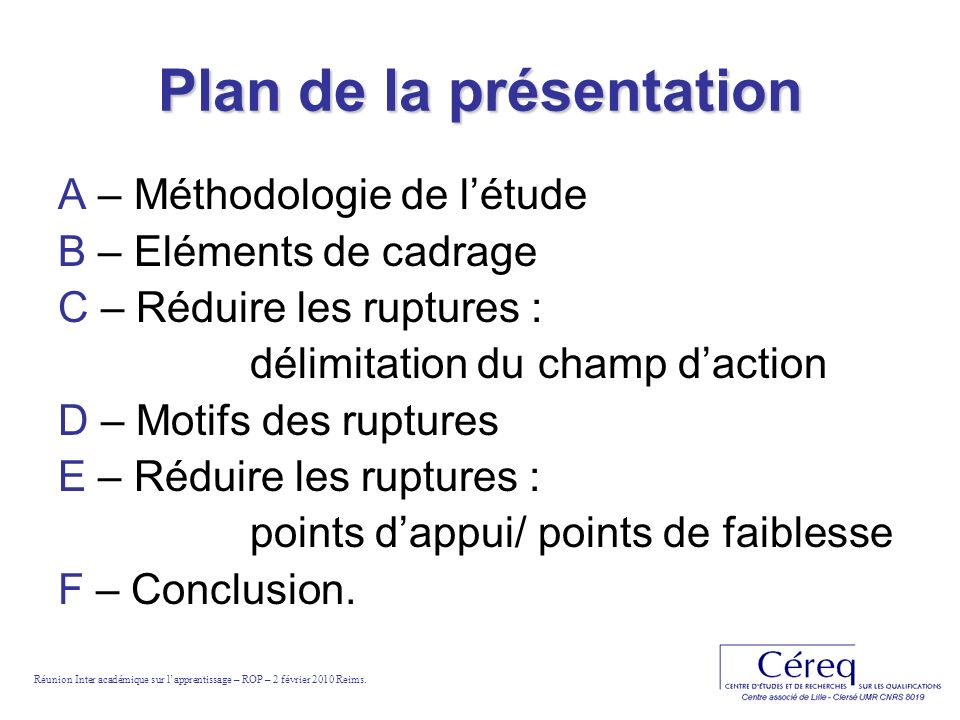 Plan de la présentation A – Méthodologie de létude B – Eléments de cadrage C – Réduire les ruptures : délimitation du champ daction D – Motifs des ruptures E – Réduire les ruptures : points dappui/ points de faiblesse F – Conclusion.
