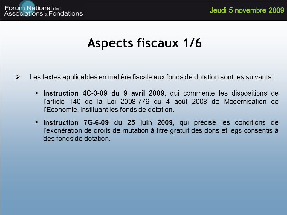 Aspects fiscaux 1/6 Les textes applicables en matière fiscale aux fonds de dotation sont les suivants : Instruction 4C-3-09 du 9 avril 2009, qui commente les dispositions de larticle 140 de la Loi du 4 août 2008 de Modernisation de lEconomie, instituant les fonds de dotation.