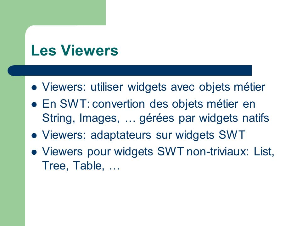Les Viewers Viewers: utiliser widgets avec objets métier En SWT: convertion des objets métier en String, Images, … gérées par widgets natifs Viewers: adaptateurs sur widgets SWT Viewers pour widgets SWT non-triviaux: List, Tree, Table, …