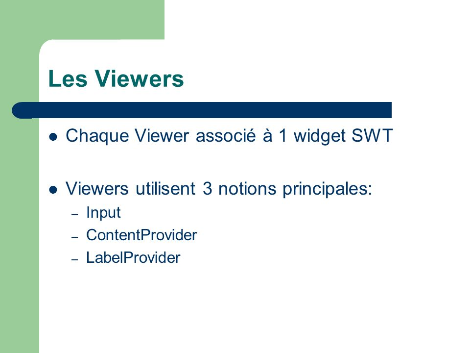 Les Viewers Chaque Viewer associé à 1 widget SWT Viewers utilisent 3 notions principales: – Input – ContentProvider – LabelProvider
