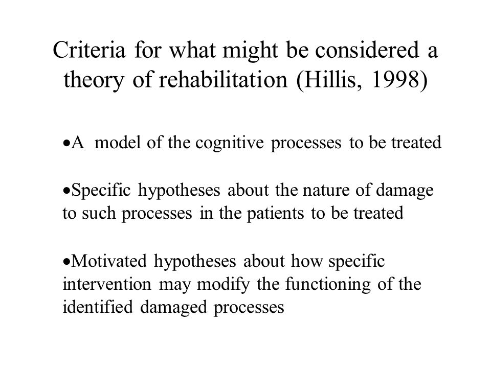 Criteria for what might be considered a theory of rehabilitation (Hillis, 1998) A model of the cognitive processes to be treated Specific hypotheses about the nature of damage to such processes in the patients to be treated Motivated hypotheses about how specific intervention may modify the functioning of the identified damaged processes