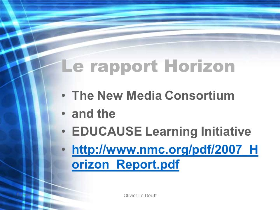 Formist Olivier Le Deuff Le rapport Horizon The New Media Consortium and the EDUCAUSE Learning Initiative http://www.nmc.org/pdf/2007_H orizon_Report.pdfhttp://www.nmc.org/pdf/2007_H orizon_Report.pdf