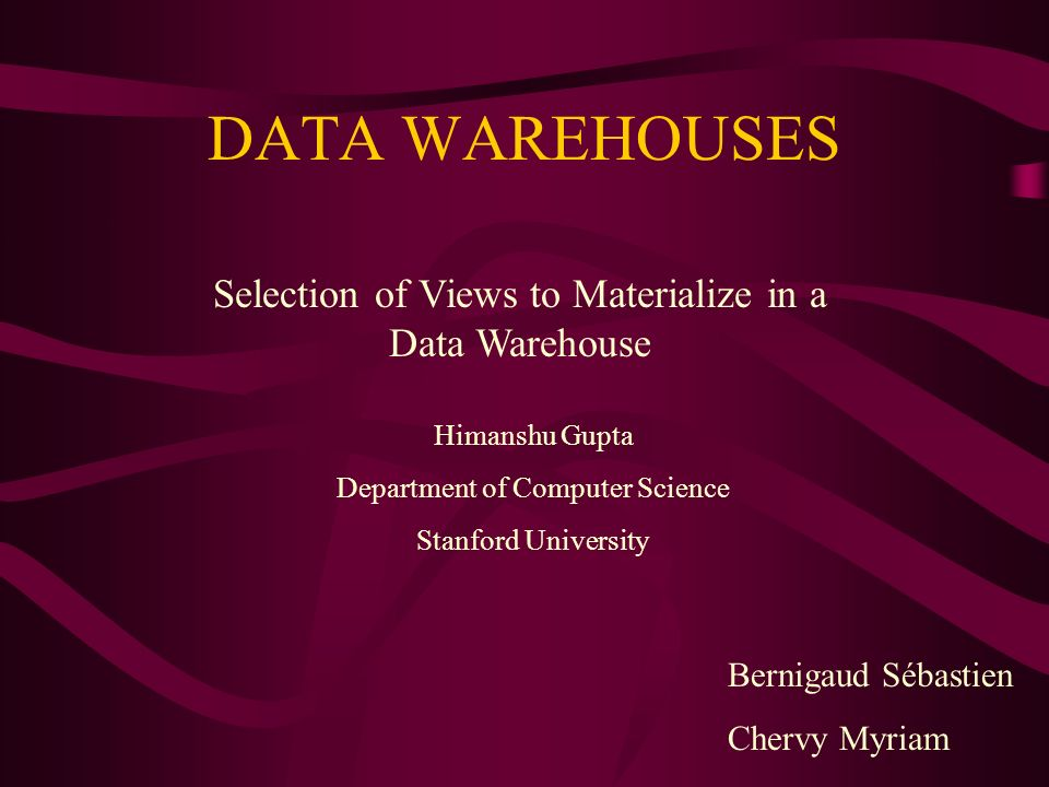 DATA WAREHOUSES Selection of Views to Materialize in a Data Warehouse Himanshu Gupta Department of Computer Science Stanford University Bernigaud Sébastien Chervy Myriam