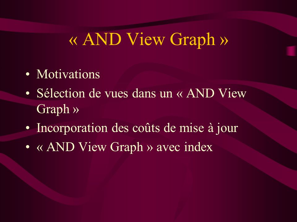 « AND View Graph » Motivations Sélection de vues dans un « AND View Graph » Incorporation des coûts de mise à jour « AND View Graph » avec index