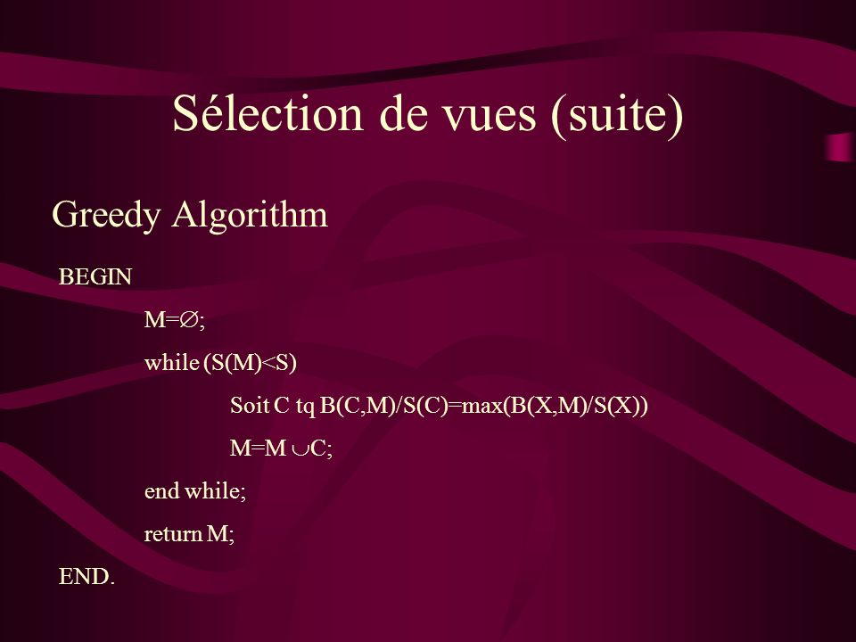 Sélection de vues (suite) Greedy Algorithm BEGIN M= ; while (S(M)<S) Soit C tq B(C,M)/S(C)=max(B(X,M)/S(X)) M=M C; end while; return M; END.