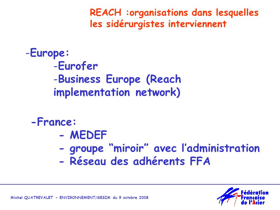 Michel QUATREVALET - ENVIRONNEMENT/GESIM du 9 octobre 2008 REACH :organisations dans lesquelles les sidérurgistes interviennent -Europe: -Eurofer -Business Europe (Reach implementation network) -France: - MEDEF - groupe miroir avec ladministration - Réseau des adhérents FFA