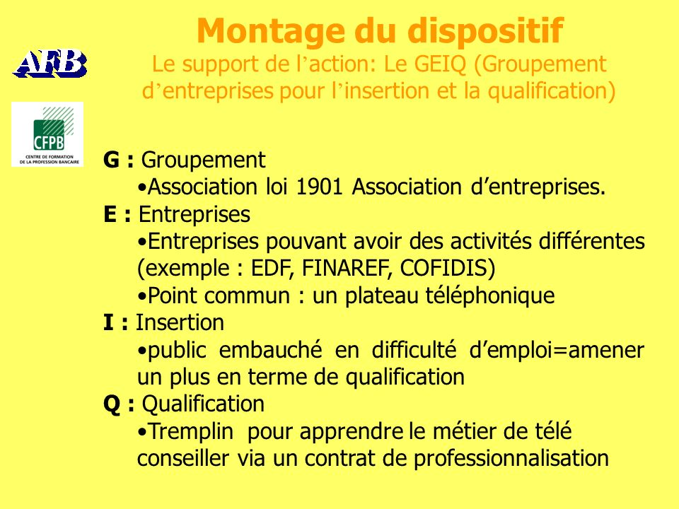 Montage du dispositif Le support de l action: Le GEIQ (Groupement d entreprises pour l insertion et la qualification) G : Groupement Association loi 1901 Association dentreprises.