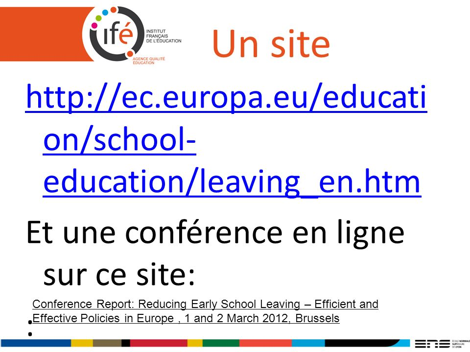 Un site http://ec.europa.eu/educati on/school- education/leaving_en.htm Et une conférence en ligne sur ce site: : Conference Report: Reducing Early School Leaving – Efficient and Effective Policies in Europe, 1 and 2 March 2012, Brussels