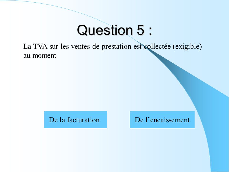 Question 5 : La TVA sur les ventes de prestation est collectée (exigible) au moment De la facturationDe lencaissement