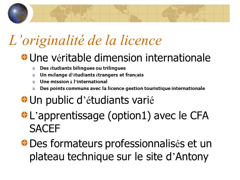 Loriginalité de la licence Une v é ritable dimension internationale Des é tudiants bilingues ou trilingues Un m é lange d é tudiants é trangers et fran ç ais Une mission à l international Des points communs avec la licence gestion touristique internationale Un public d é tudiants vari é L apprentissage (option1) avec le CFA SACEF Des formateurs professionnalis é s et un plateau technique sur le site d Antony