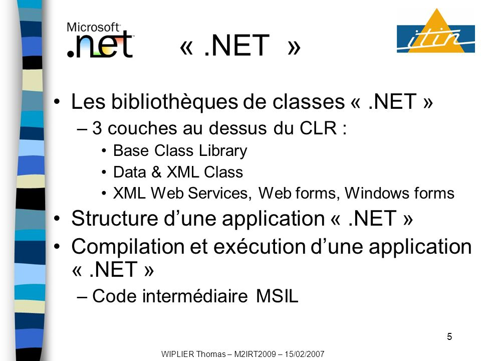 5 «.NET » Les bibliothèques de classes «.NET » –3 couches au dessus du CLR : Base Class Library Data & XML Class XML Web Services, Web forms, Windows forms Structure dune application «.NET » Compilation et exécution dune application «.NET » –Code intermédiaire MSIL WIPLIER Thomas – M2IRT2009 – 15/02/2007