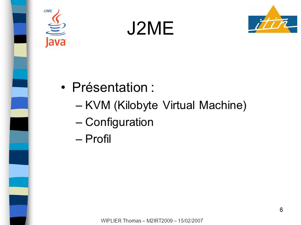 6 J2ME Présentation : –KVM (Kilobyte Virtual Machine) –Configuration –Profil WIPLIER Thomas – M2IRT2009 – 15/02/2007