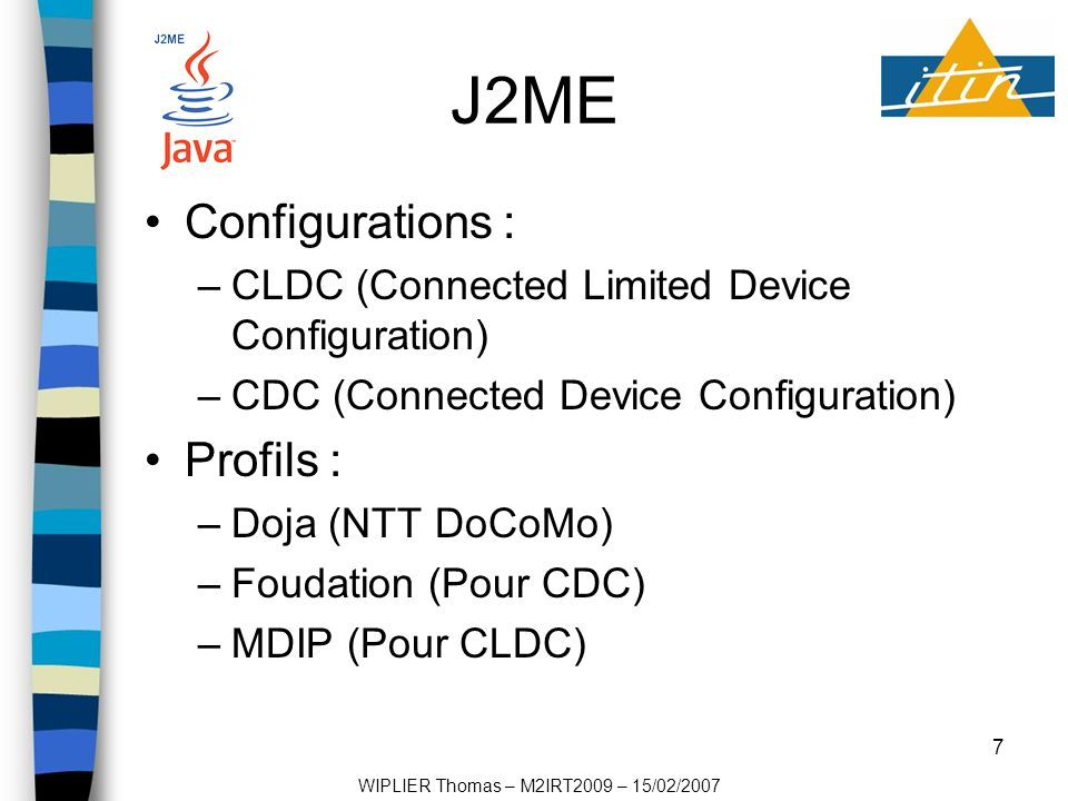 7 J2ME Configurations : –CLDC (Connected Limited Device Configuration) –CDC (Connected Device Configuration) Profils : –Doja (NTT DoCoMo) –Foudation (Pour CDC) –MDIP (Pour CLDC) WIPLIER Thomas – M2IRT2009 – 15/02/2007