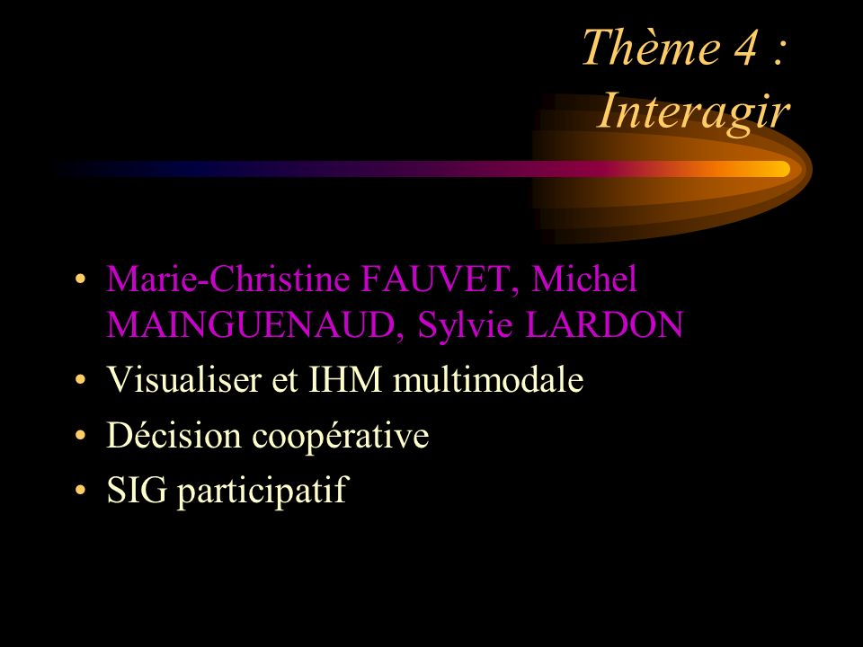 Thème 4 : Interagir Marie-Christine FAUVET, Michel MAINGUENAUD, Sylvie LARDON Visualiser et IHM multimodale Décision coopérative SIG participatif