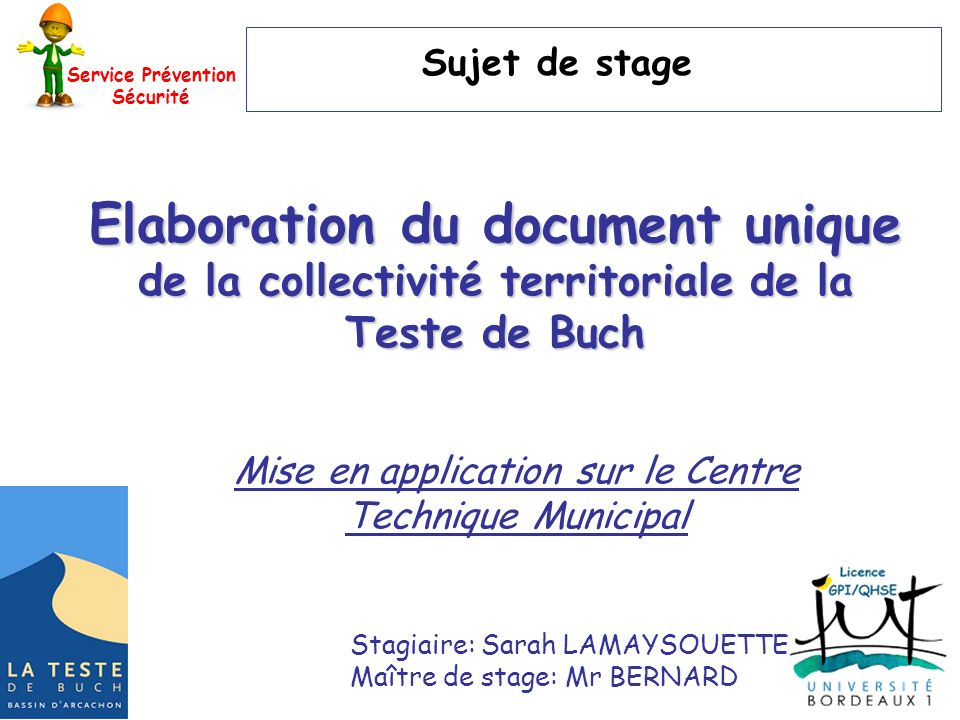 Service Prévention Sécurité Sujet de stage Elaboration du document unique de la collectivité territoriale de la Teste de Buch Stagiaire: Sarah LAMAYSOUETTE Maître de stage: Mr BERNARD Mise en application sur le Centre Technique Municipal