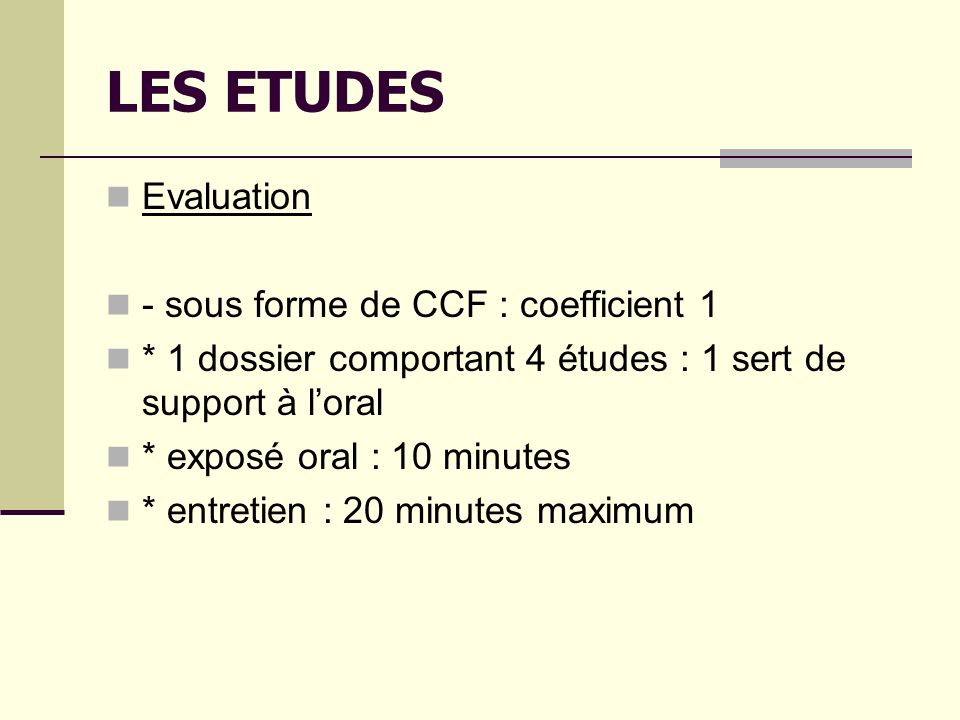 LES ETUDES Evaluation - sous forme de CCF : coefficient 1 * 1 dossier comportant 4 études : 1 sert de support à loral * exposé oral : 10 minutes * entretien : 20 minutes maximum