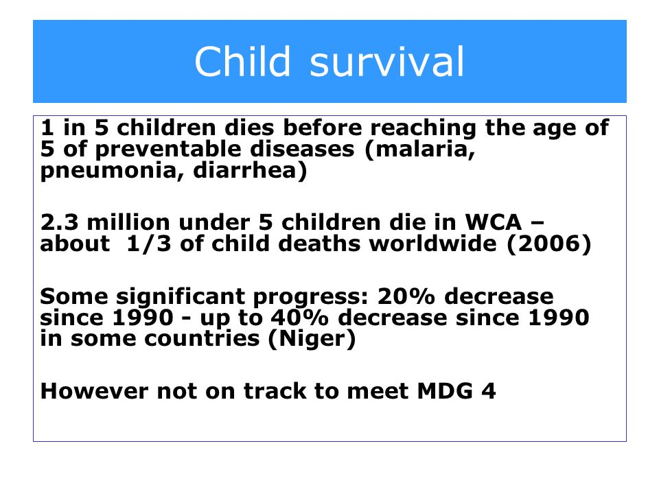 1 in 5 children dies before reaching the age of 5 of preventable diseases (malaria, pneumonia, diarrhea) 2.3 million under 5 children die in WCA – about 1/3 of child deaths worldwide (2006) Some significant progress: 20% decrease since up to 40% decrease since 1990 in some countries (Niger) However not on track to meet MDG 4 Child survival