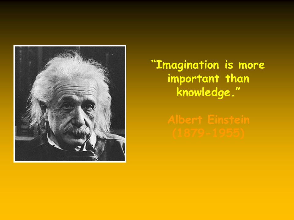 Imagination is more important than knowledge. Albert Einstein ( )