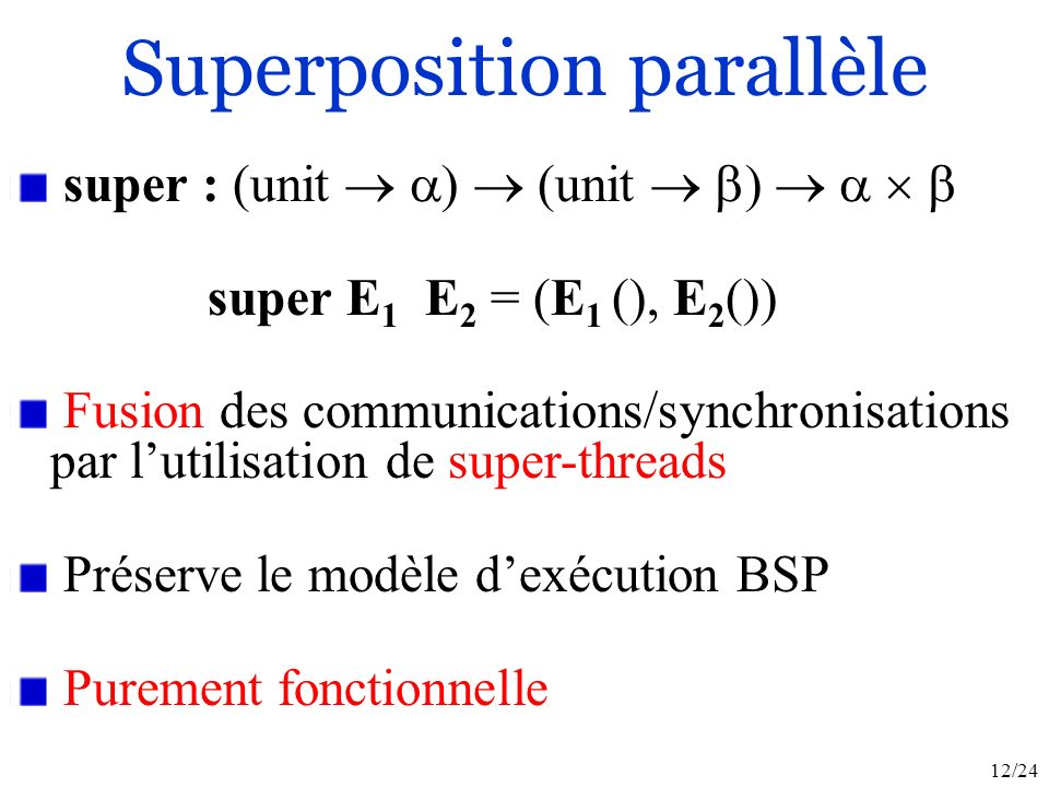 12/24 super : (unit (unit ) super E 1 E 2 = (E 1 (), E 2 ()) Fusion des communications/synchronisations par lutilisation de super-threads Préserve le modèle dexécution BSP Purement fonctionnelle Superposition parallèle