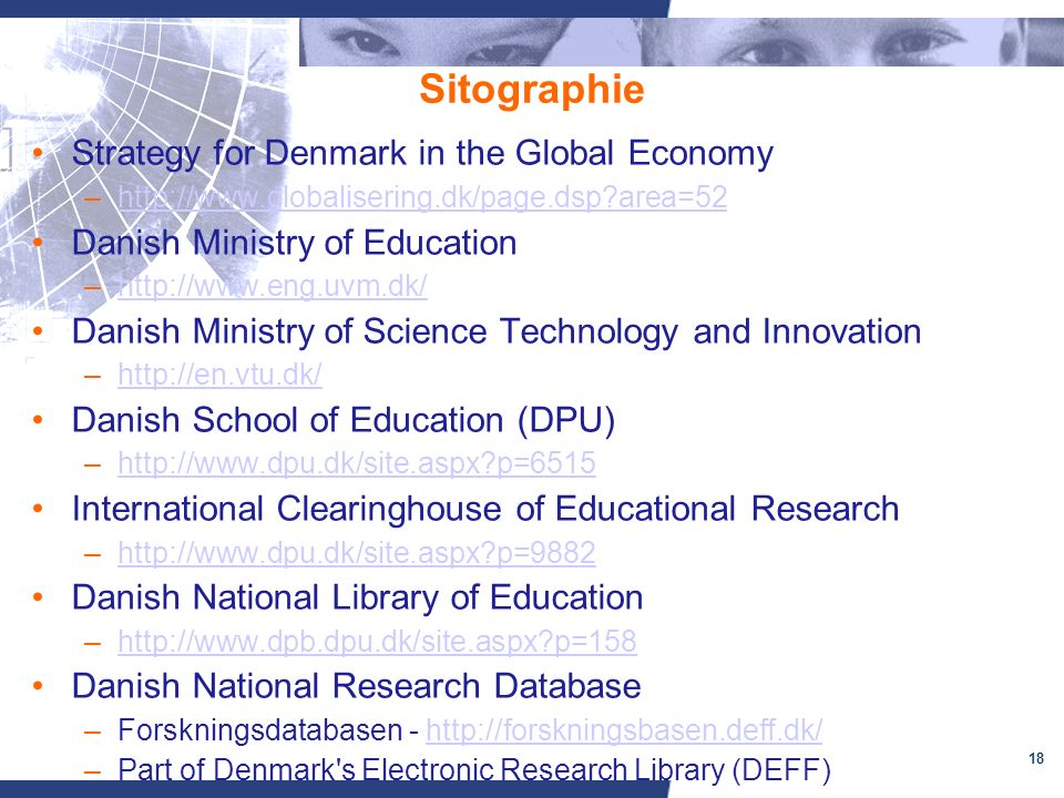 18 Sitographie Strategy for Denmark in the Global Economy –http://www.globalisering.dk/page.dsp area=52http://www.globalisering.dk/page.dsp area=52 Danish Ministry of Education –http://www.eng.uvm.dk/http://www.eng.uvm.dk/ Danish Ministry of Science Technology and Innovation –http://en.vtu.dk/http://en.vtu.dk/ Danish School of Education (DPU) –http://www.dpu.dk/site.aspx p=6515http://www.dpu.dk/site.aspx p=6515 International Clearinghouse of Educational Research –http://www.dpu.dk/site.aspx p=9882http://www.dpu.dk/site.aspx p=9882 Danish National Library of Education –http://www.dpb.dpu.dk/site.aspx p=158http://www.dpb.dpu.dk/site.aspx p=158 Danish National Research Database –Forskningsdatabasen - http://forskningsbasen.deff.dk/http://forskningsbasen.deff.dk/ –Part of Denmark s Electronic Research Library (DEFF)