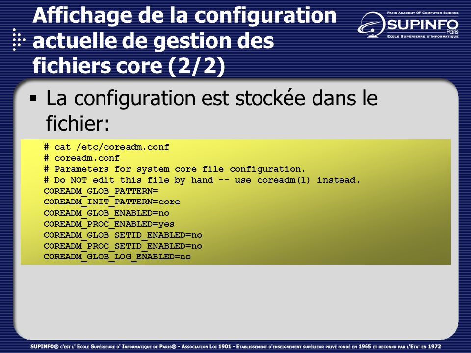 Affichage de la configuration actuelle de gestion des fichiers core (2/2) La configuration est stockée dans le fichier: /etc/coreadm.conf # cat /etc/coreadm.conf # coreadm.conf # Parameters for system core file configuration.