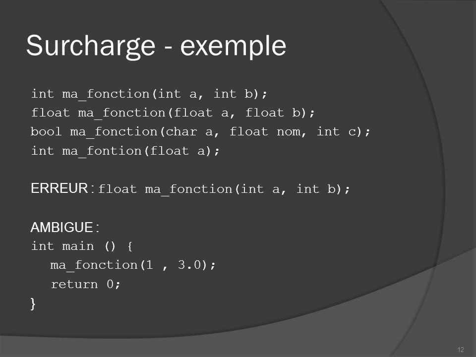 Surcharge - exemple int ma_fonction(int a, int b); float ma_fonction(float a, float b); bool ma_fonction(char a, float nom, int c); int ma_fontion(float a); ERREUR : float ma_fonction(int a, int b); AMBIGUE : int main () { ma_fonction(1, 3.0); return 0; } 12
