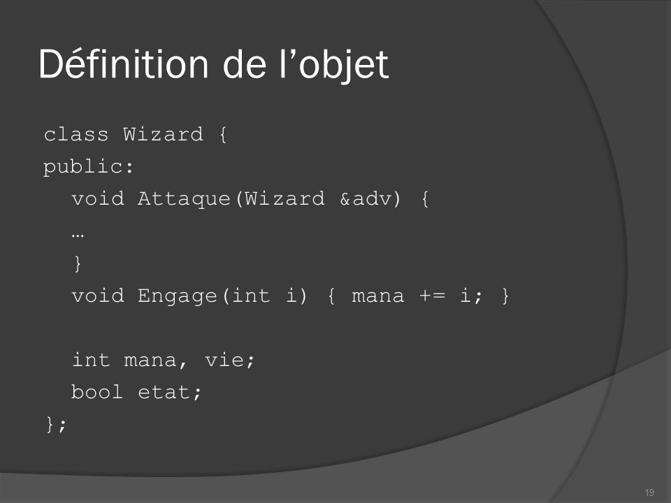 Définition de lobjet class Wizard { public: void Attaque(Wizard &adv) { … } void Engage(int i) { mana += i; } int mana, vie; bool etat; }; 19