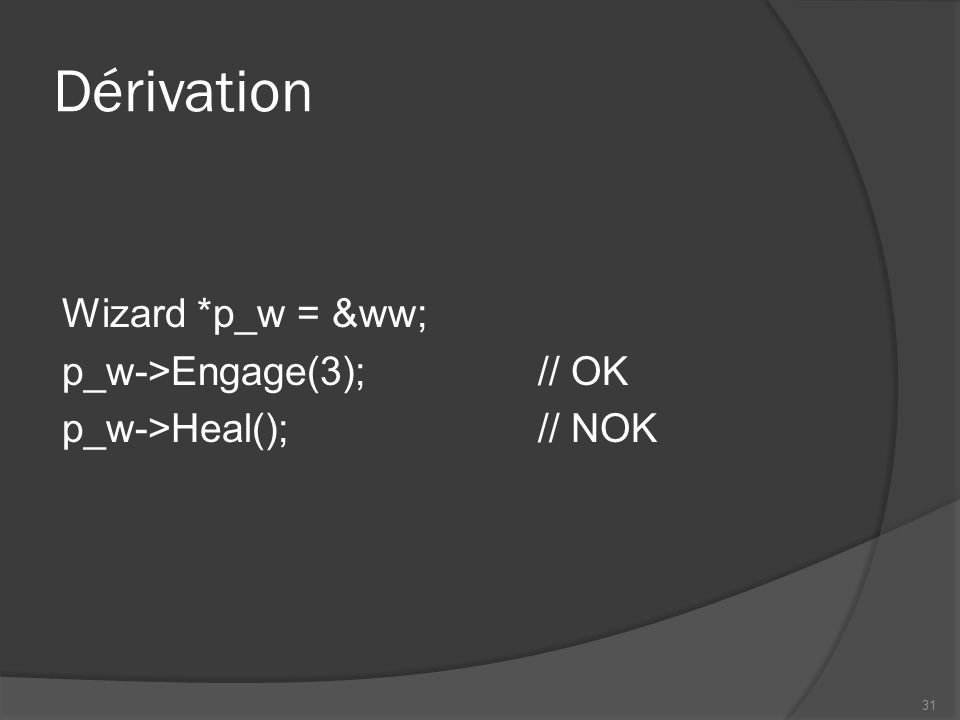 Dérivation Wizard *p_w = &ww; p_w->Engage(3);// OK p_w->Heal();// NOK 31